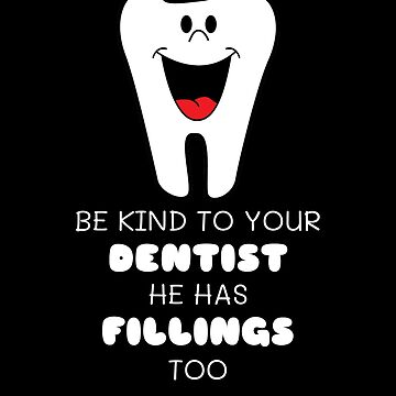Be Kind To Your Dentist He Has Fillings Too Funny Dentist Pun by DogBoo
