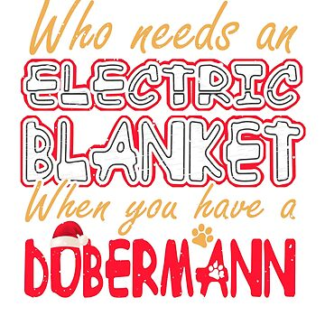 Christmas Doberman Who Needs an Electric Blanket When You Have a Doberman by KanigMarketplac