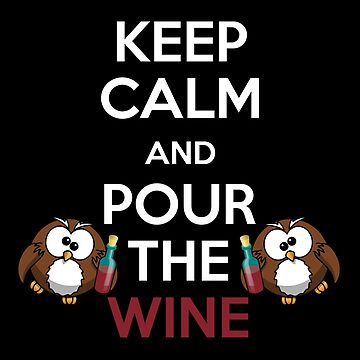 Keep Calm and Pour The Wine by sillyshirtsco