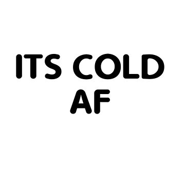 It's Cold AF by GeometricLove