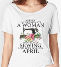 bf8da6d3410 Never Underestimate a woman who loves Sewing an was born in April Women s  Relaxed Fit T