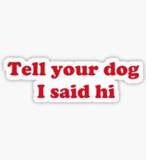Tell your dog I said hi Sticker