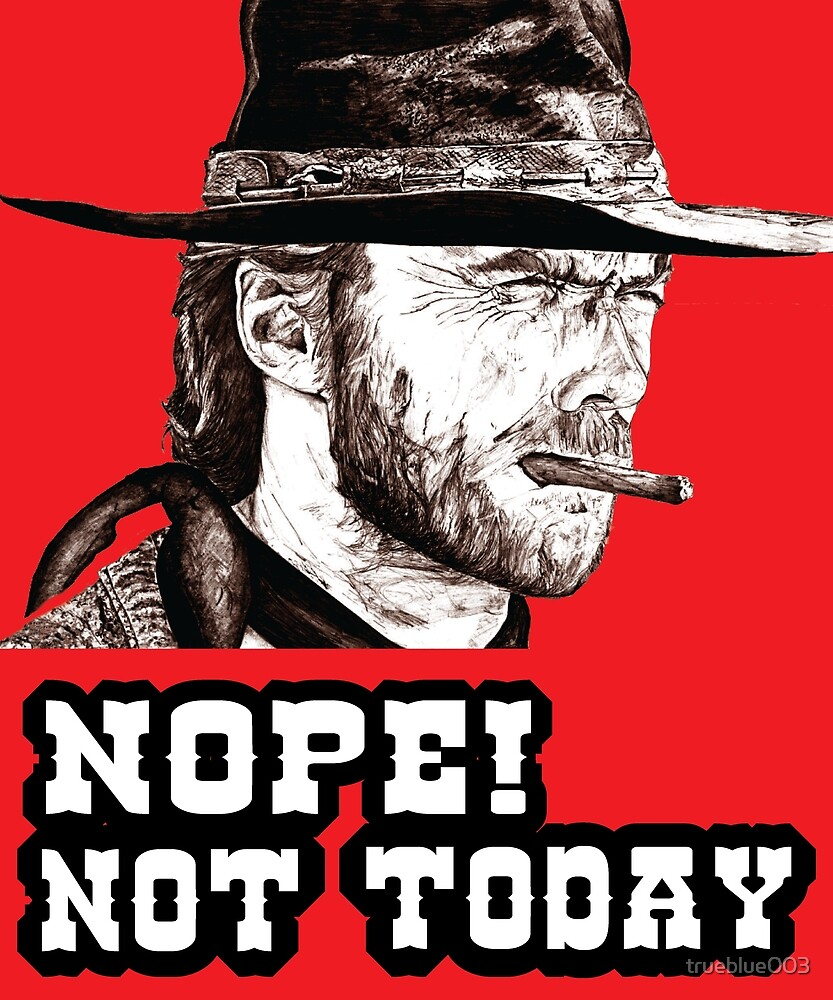 Clint Eastwood Design, Clint Eastwood Art, Nope, Not Today by trueblue003