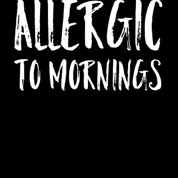 Allergic To Mornings by LShayDesigns