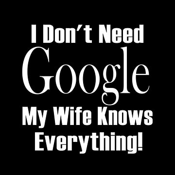 I Don't Need Google My Wife Knows Everything by overstyle