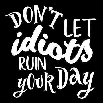 Funny Idiots Ruin Your Day Motivational Jerks, Success Attitude Goals Dreams Jerk by LoveAndSerenity