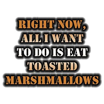 Right Now, All I Want To Do Is Eat Toasted Marshmallows by cmmei