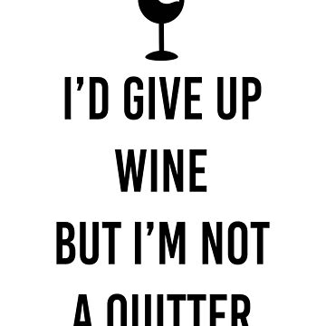 I'd give up wine, but I'm not a quitter, funny quote t-shirt by byzmo