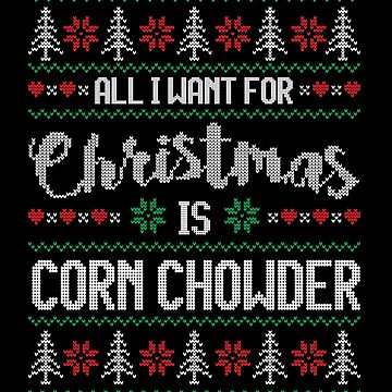 All I Want For Christmas Is Corn Chowder Ugly Christmas Sweater by wantneedlove