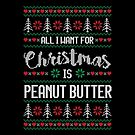 All I Want For Christmas Is Peanut Butter Ugly Christmas Sweater by wantneedlove