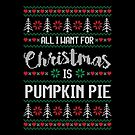 All I Want For Christmas Is Pumpkin Pie Ugly Christmas Sweater by wantneedlove