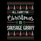 All I Want For Christmas Is Sausage Gravy Ugly Christmas Sweater by wantneedlove