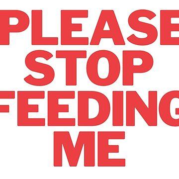 Please stop feeding me by Eurozerozero