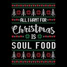 All I Want For Christmas Is Soul Food Ugly Christmas Sweater by wantneedlove