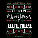 All I Want For Christmas Is Teleme Cheese Ugly Christmas Sweater by wantneedlove
