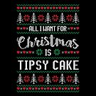 All I Want For Christmas Is Tipsy Cake Ugly Christmas Sweater by wantneedlove