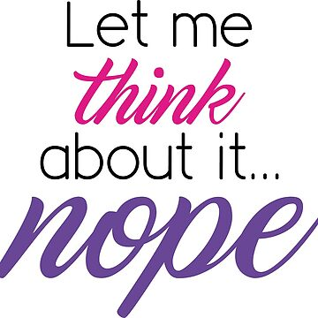 Let Me Think About It... Nope by CreativeTrail