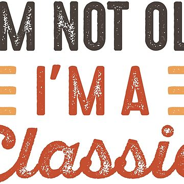 I'm Not Old I'm A Classic by CreativeTrail