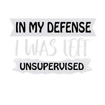 In My Defense I Was Left Unsupervised , Shirts With Quotes, Funny Shirts with sayings  by Kristofsche