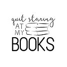 Quit Staring At My Books by eviebookish