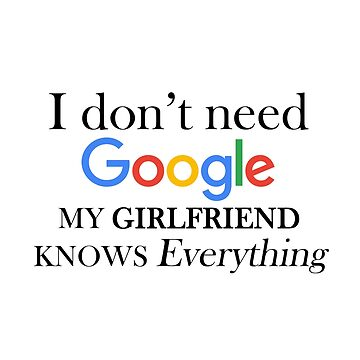 I don't need google my girlfriend knows everything shirts , with saying , unisex t shirt gift for girlfriend, relationship gifts by Kristofsche