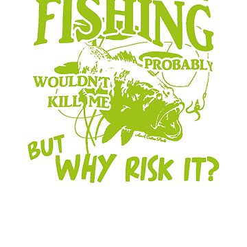 A Day Without Fishing Probably Wouldn't Kill Me But Why Risk It!  by ThatMerchStore
