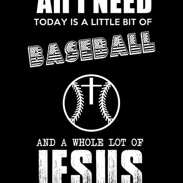 All I Need Today is a Little bit of Baseball and a Whole Lot of Jesus by ThatMerchStore