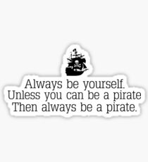 Always be yourself, unless you can be a pirate. Sticker