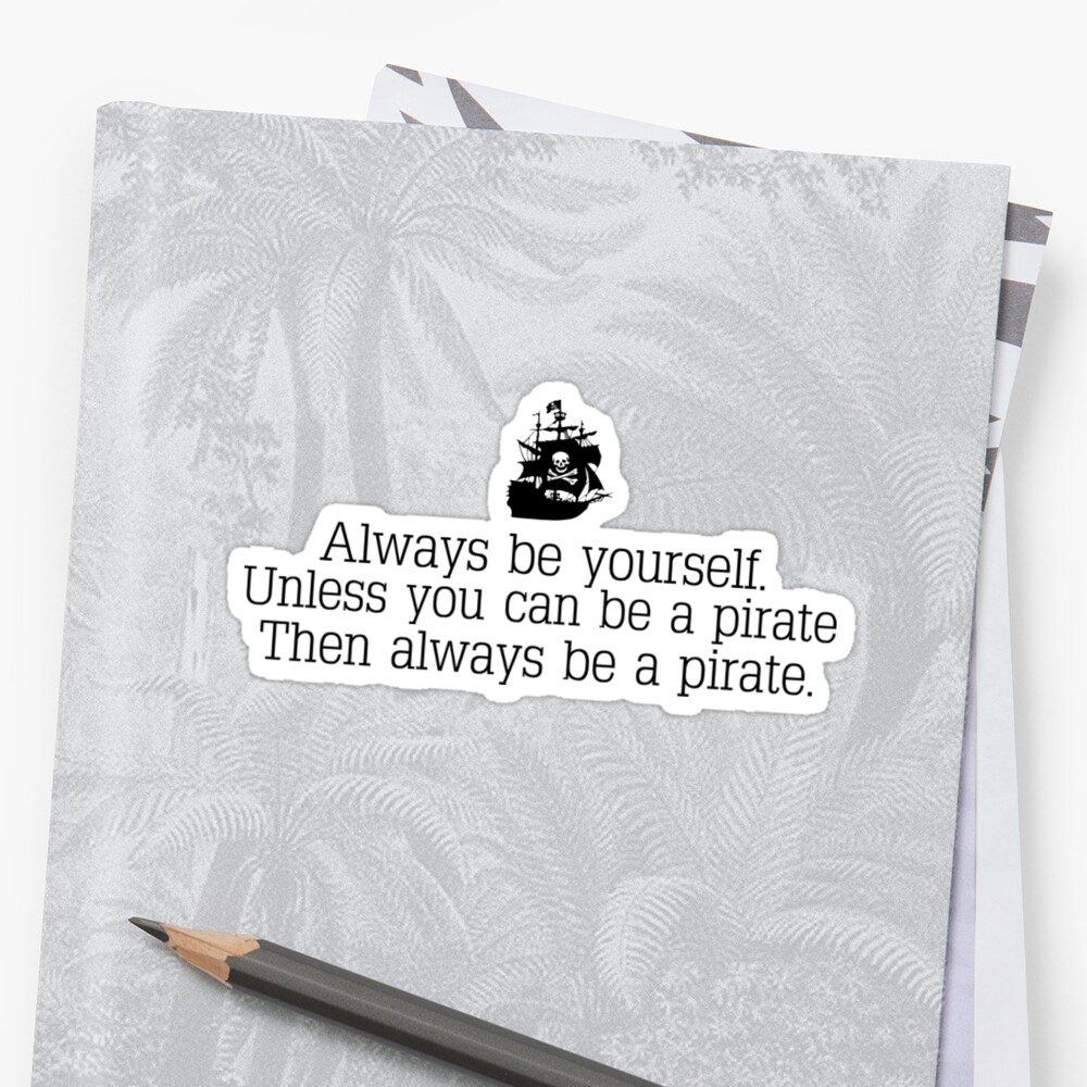 Always be yourself, unless you can be a pirate. by KiddCustoms