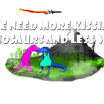 We need more kissing dinasaurs and less war! by DrErnst