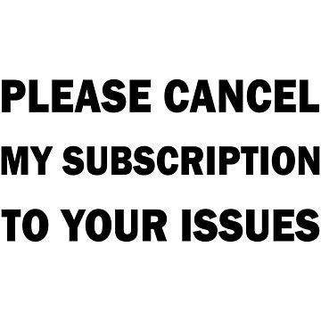 Cancel My Subscription To Your Issues by figureofpeach