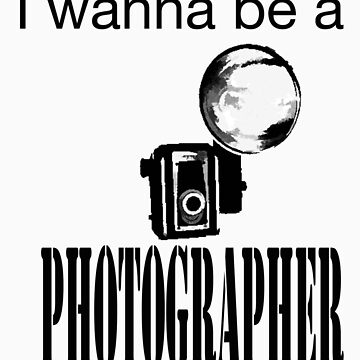 I Wanna be a Photographer by TrashTees