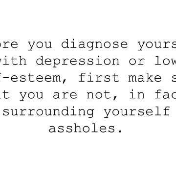 Before you diagnose yourself with depression or low self esteem, first make sure you are not, in fact, just surrounded by assholes. by nahm80