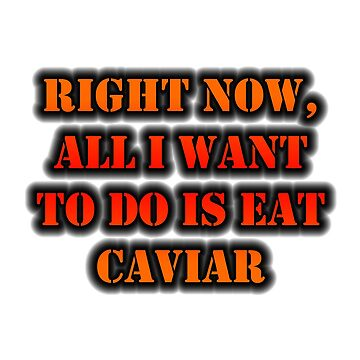 Right Now, All I Want To Do Is Eat Caviar by cmmei