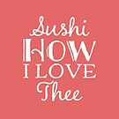 Sushi Lovers Gift - Sushi How I love Thee by LJCM