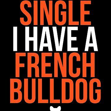 I'm Not Single I Have a French Bulldog by darklordpug