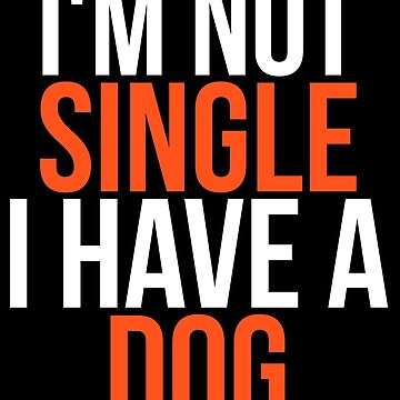 I'm Not Single I Have a Dog by darklordpug