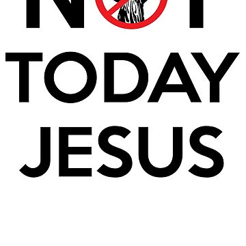 Not Today Jesus by artpirate