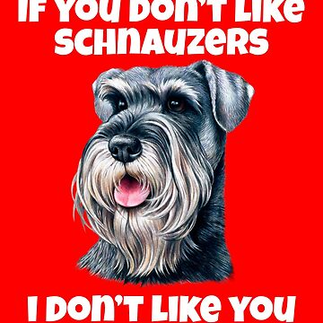 If You Don't Like Schnauzers Funny Sarcastic Gift by fantasticdesign