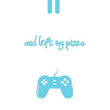 I Paused My Game To Be Here and Left My Pizza for Pizza Lover Gamers - Blue by SuckerHug