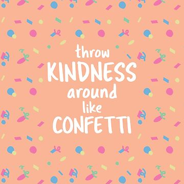 Throw Kindness Around Like Confetti by graphicloveshop