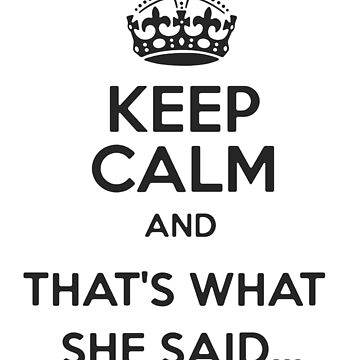 Keep Calm and Thats what she said by CowboyUniverse