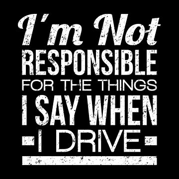 Nervous Driver T-shirt: I'm Not Responsible For The Things I Say When I Drive by drakouv