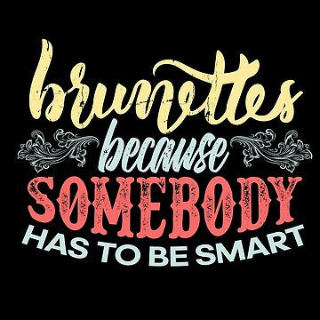 Brunettes Because Somebody Has To Be Smart by allsortsmarket