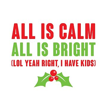 All Is Calm All Is Bright (Lol Yeah Right, I Have Kids) by kjanedesigns