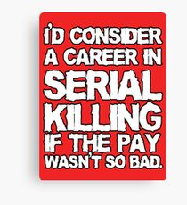 I'd consider a career in serial killing Canvas Print