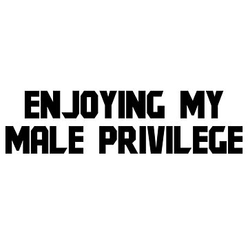 ENJOYING MY MALE PRIVILEGE by kailukask