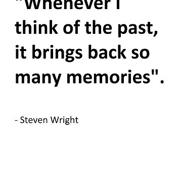 """Whenever I think of the past, it brings back so many memories"" - Steven Wright by AshokaChowta"