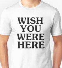 Ich wünschte, du wärst hier Unisex T-Shirt