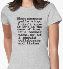 When someone yells stop, I don't know whether it's in the name of love, if it's hammer time, or if I should collaborate and listen Women's Fitted T-Shirt